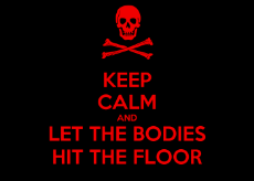 keep-calm-and-let-the-bodies-hit-the-floor-7.png